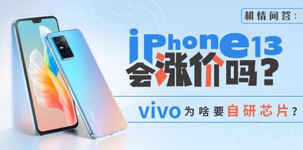 机情问答:iPhone 13会涨价吗?vivo为啥要自研芯片?